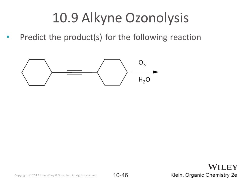 Predict the product(s) for the following reaction 10.9 Alkyne Ozonolysis Copyright © 2015 John Wiley & Sons, Inc. All rights reserved. 10-46 Klein, Or