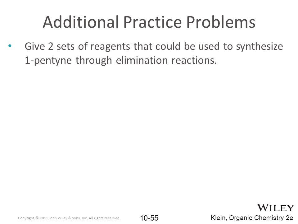 Additional Practice Problems Give 2 sets of reagents that could be used to synthesize 1-pentyne through elimination reactions. Copyright © 2015 John W