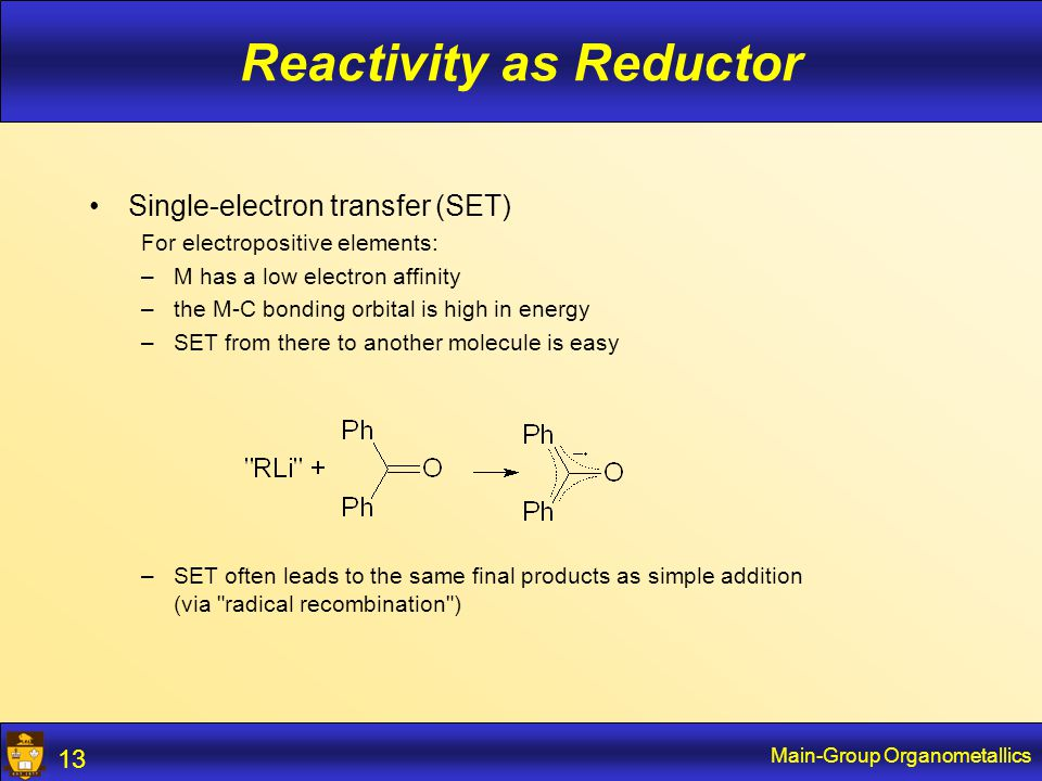 Main-Group Organometallics 13 Reactivity as Reductor Single-electron transfer (SET) For electropositive elements: –M has a low electron affinity –the M-C bonding orbital is high in energy –SET from there to another molecule is easy –SET often leads to the same final products as simple addition (via radical recombination )