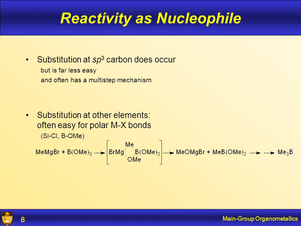 Main-Group Organometallics 8 Reactivity as Nucleophile Substitution at sp 3 carbon does occur but is far less easy and often has a multistep mechanism Substitution at other elements: often easy for polar M-X bonds (Si-Cl, B-OMe)