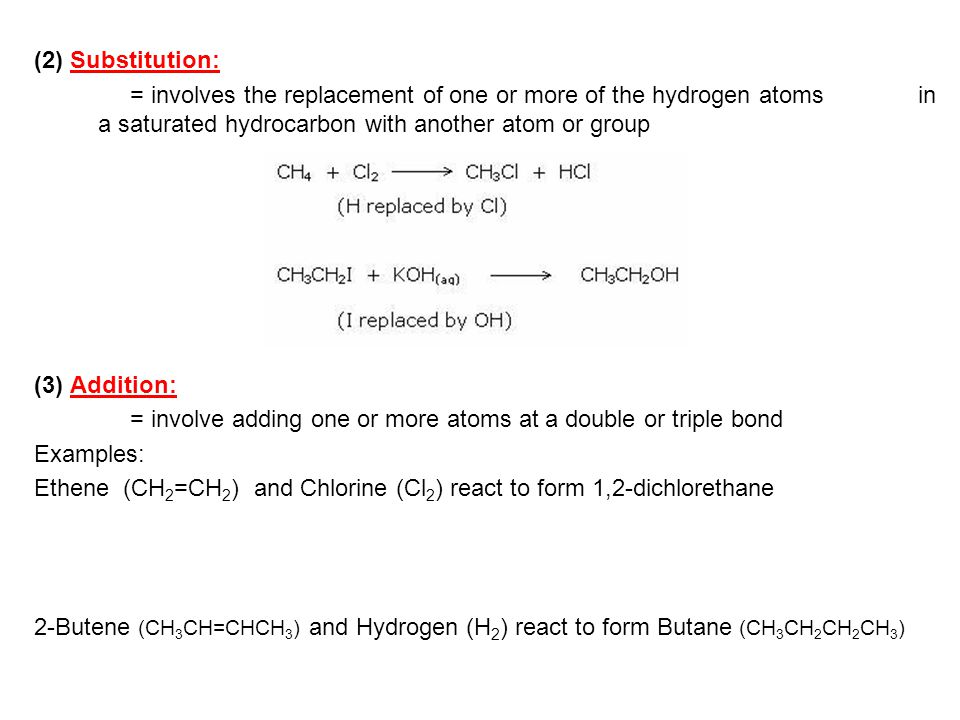 (2) Substitution: = involves the replacement of one or more of the hydrogen atoms in a saturated hydrocarbon with another atom or group (3) Addition: