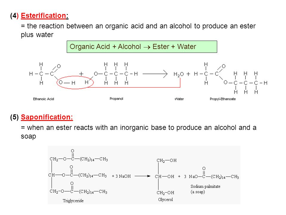 (4) Esterification: = the reaction between an organic acid and an alcohol to produce an ester plus water (5) Saponification: = when an ester reacts wi