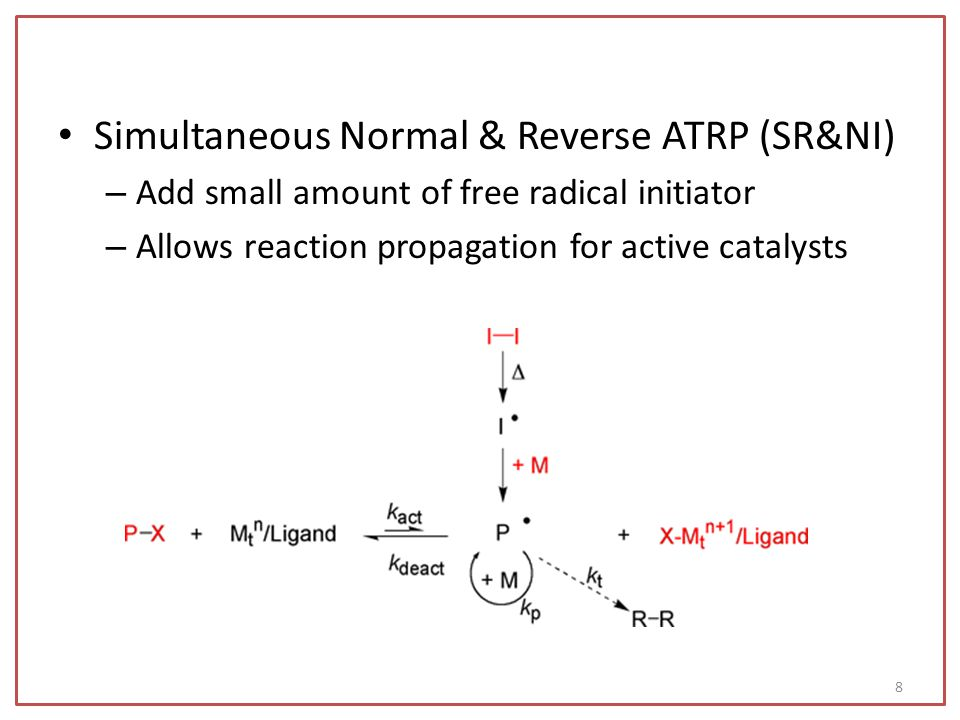 Simultaneous Normal & Reverse ATRP (SR&NI) – Add small amount of free radical initiator – Allows reaction propagation for active catalysts 8