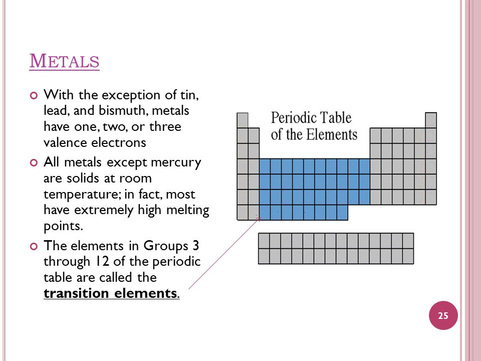 M ETALS With the exception of tin, lead, and bismuth, metals have one, two, or three valence electrons All metals except mercury are solids at room te