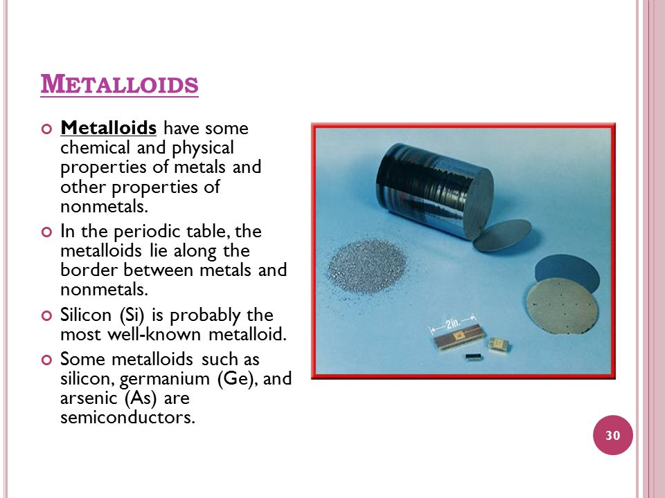 M ETALLOIDS Metalloids have some chemical and physical properties of metals and other properties of nonmetals. In the periodic table, the metalloids l