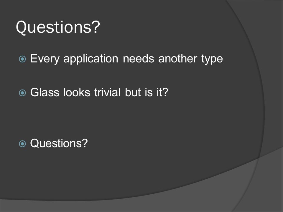 Questions  Every application needs another type  Glass looks trivial but is it  Questions