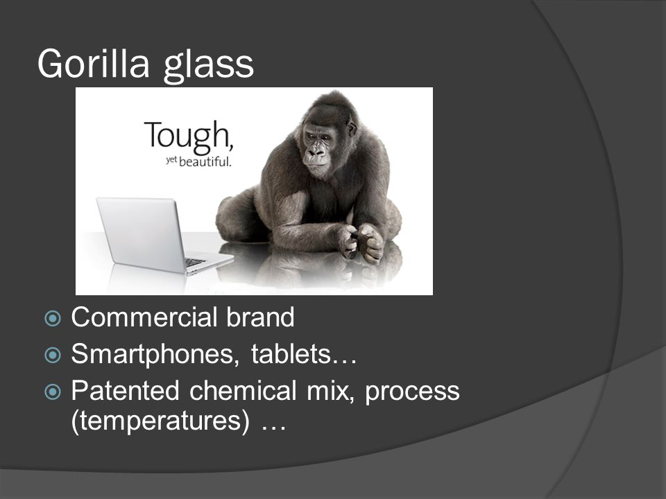 Gorilla glass  Commercial brand  Smartphones, tablets…  Patented chemical mix, process (temperatures) …