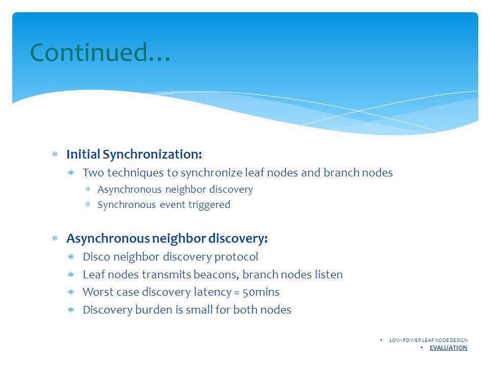 Continued…  Initial Synchronization:  Two techniques to synchronize leaf nodes and branch nodes  Asynchronous neighbor discovery  Synchronous event triggered  Asynchronous neighbor discovery:  Disco neighbor discovery protocol  Leaf nodes transmits beacons, branch nodes listen  Worst case discovery latency = 50mins  Discovery burden is small for both nodes LOW-POWER LEAF NODE DESIGN EVALUATION