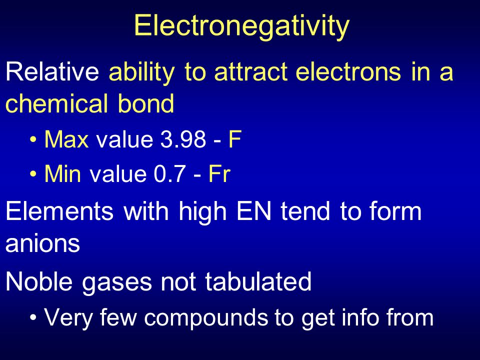 Electronegativity Relative ability to attract electrons in a chemical bond Max value 3.98 - F Min value 0.7 - Fr Elements with high EN tend to form an