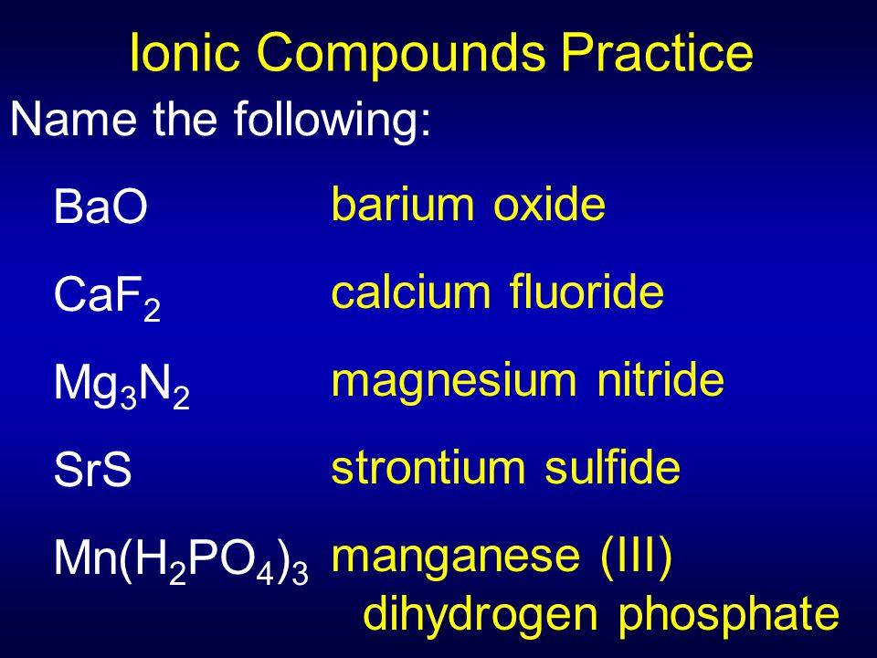 Name the following: BaO CaF 2 Mg 3 N 2 SrS Mn(H 2 PO 4 ) 3 barium oxide calcium fluoride magnesium nitride strontium sulfide manganese (III) dihydroge