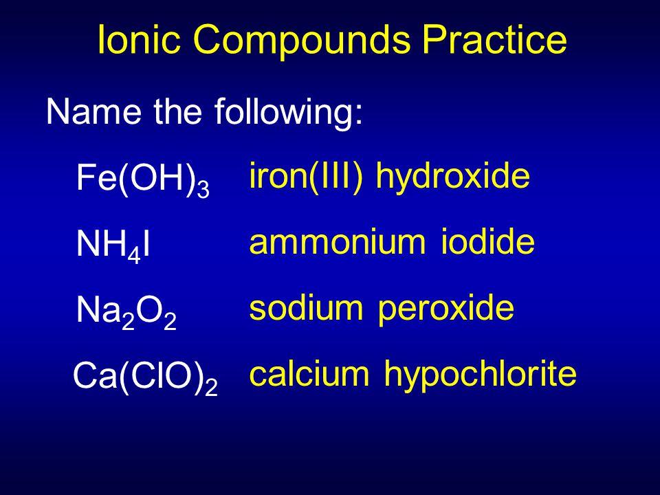 Name the following: Fe(OH) 3 NH 4 I Na 2 O 2 Ca(ClO) 2 Ionic Compounds Practice iron(III) hydroxide ammonium iodide sodium peroxide calcium hypochlori