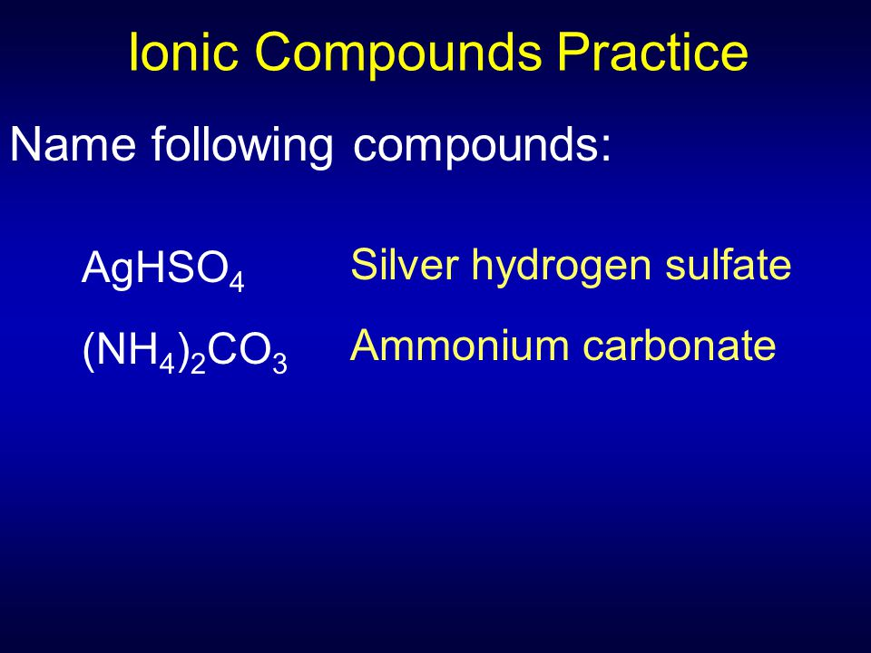 Ionic Compounds Practice Name following compounds: AgHSO 4 (NH 4 ) 2 CO 3 Silver hydrogen sulfate Ammonium carbonate