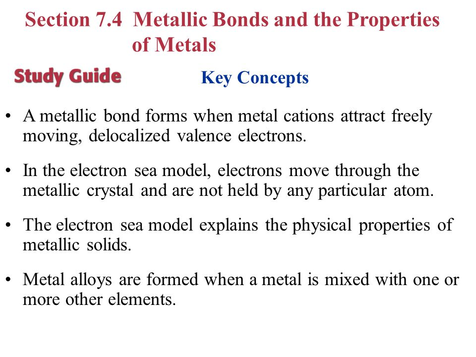 Key Concepts A metallic bond forms when metal cations attract freely moving, delocalized valence electrons. In the electron sea model, electrons move