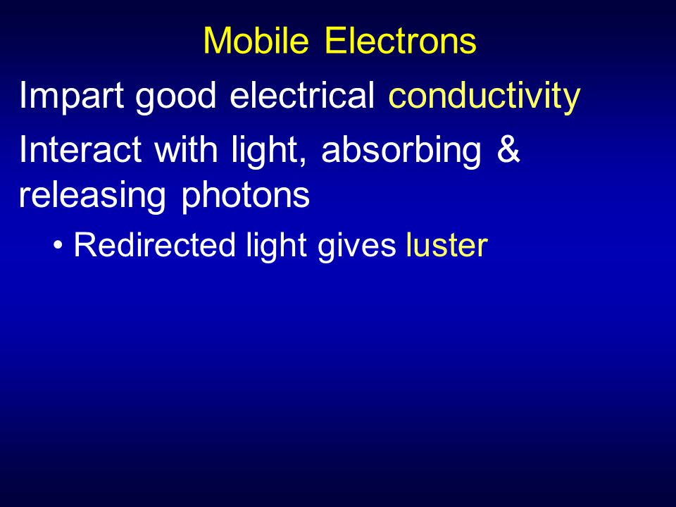 Mobile Electrons Impart good electrical conductivity Interact with light, absorbing & releasing photons Redirected light gives luster