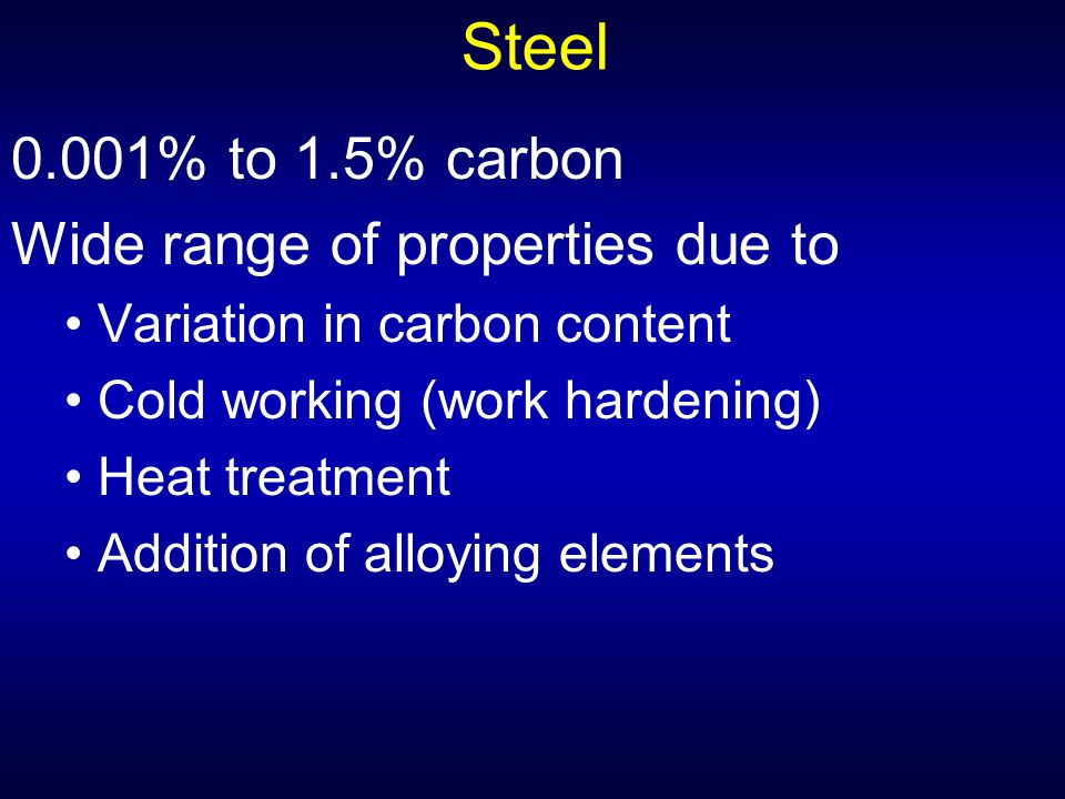 Steel 0.001% to 1.5% carbon Wide range of properties due to Variation in carbon content Cold working (work hardening) Heat treatment Addition of alloy