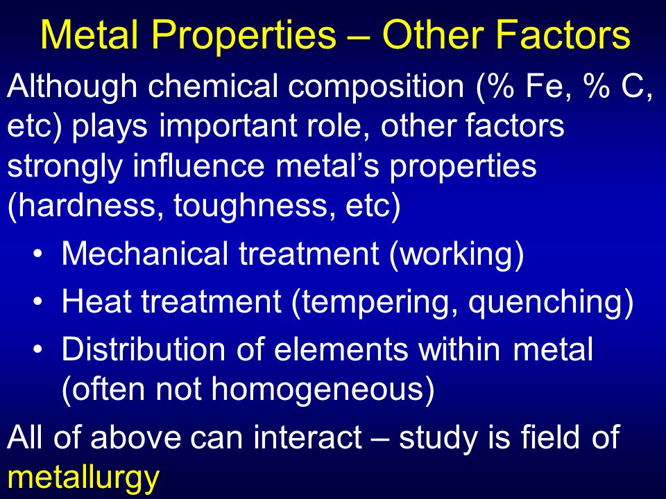 Metal Properties – Other Factors Although chemical composition (% Fe, % C, etc) plays important role, other factors strongly influence metal's propert