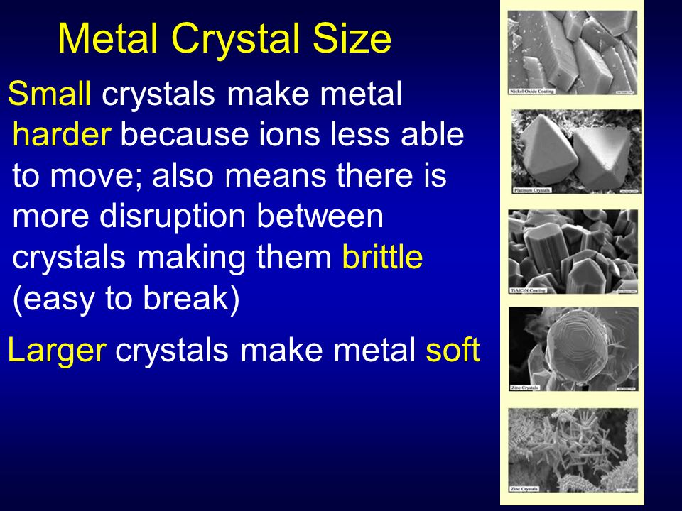 Metal Crystal Size Small crystals make metal harder because ions less able to move; also means there is more disruption between crystals making them b