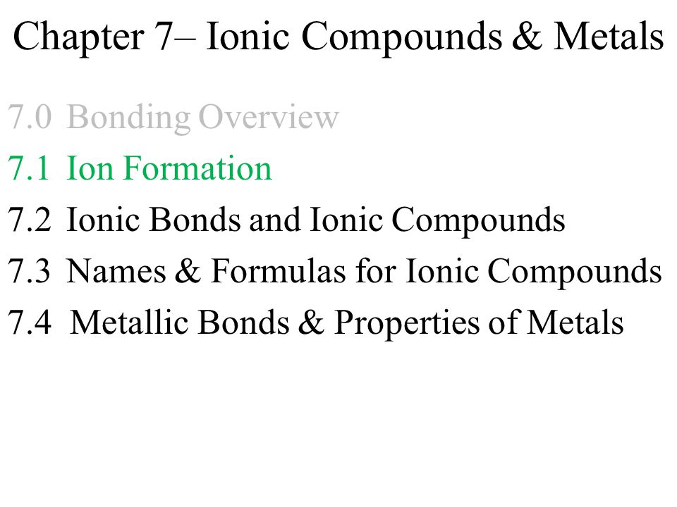 Chapter 7– Ionic Compounds & Metals 7.0Bonding Overview 7.1 Ion Formation 7.2 Ionic Bonds and Ionic Compounds 7.3Names & Formulas for Ionic Compounds