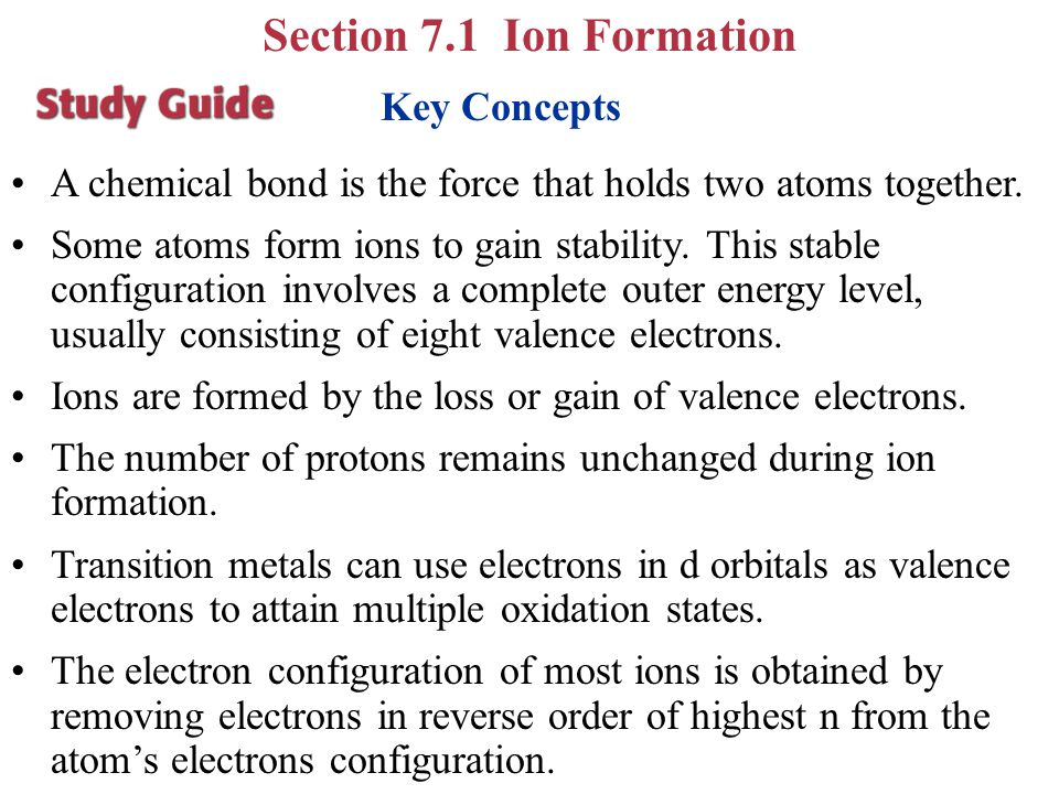 Key Concepts A chemical bond is the force that holds two atoms together. Some atoms form ions to gain stability. This stable configuration involves a