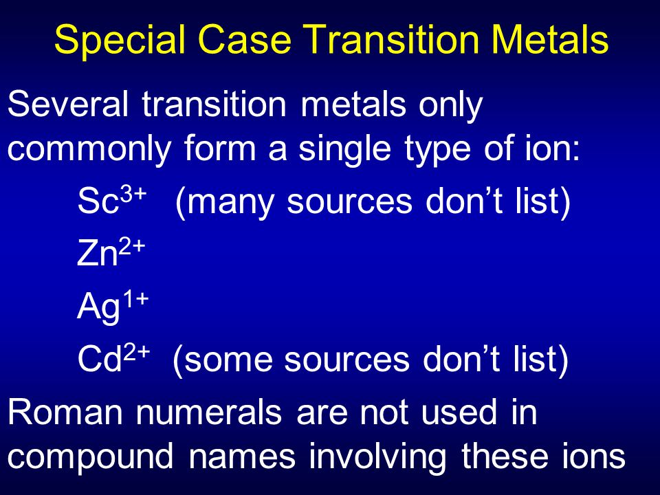 Special Case Transition Metals Several transition metals only commonly form a single type of ion: Sc 3+ (many sources don't list) Zn 2+ Ag 1+ Cd 2+ (s