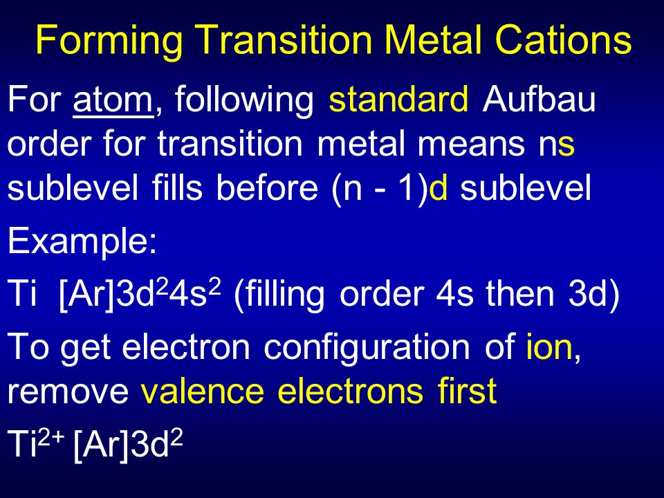 Forming Transition Metal Cations For atom, following standard Aufbau order for transition metal means ns sublevel fills before (n - 1)d sublevel Examp