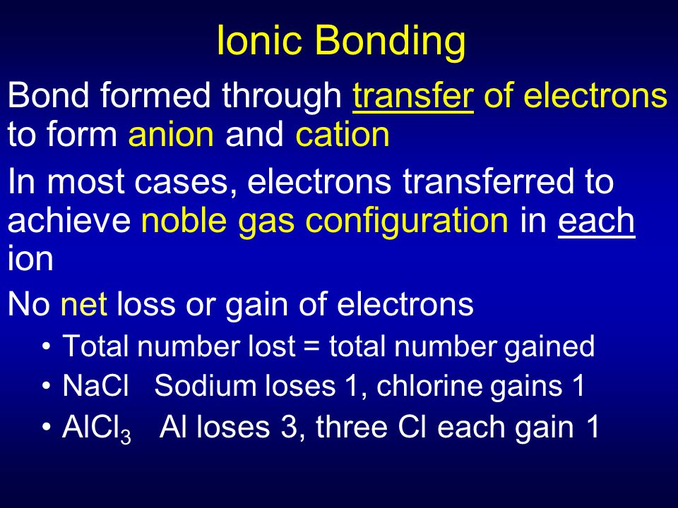 Ionic Bonding Bond formed through transfer of electrons to form anion and cation In most cases, electrons transferred to achieve noble gas configurati