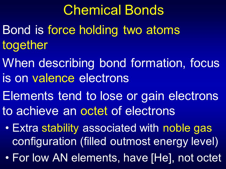 Chemical Bonds Bond is force holding two atoms together When describing bond formation, focus is on valence electrons Elements tend to lose or gain el