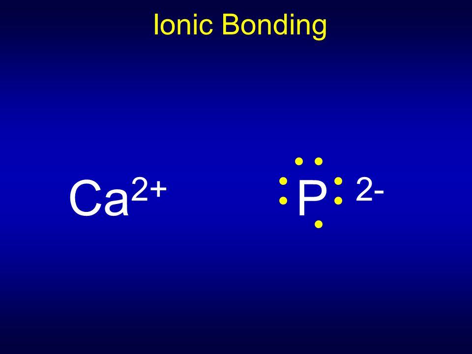 Ionic Bonding Ca 2+ P 2-