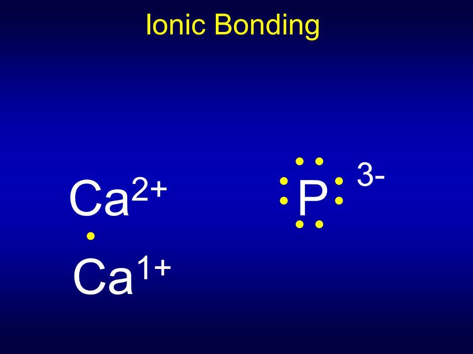 Ionic Bonding Ca 2+ P 3- Ca 1+