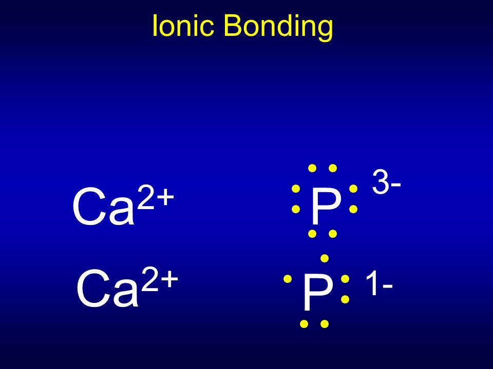 Ionic Bonding Ca 2+ P 3- Ca 2+ P 1-