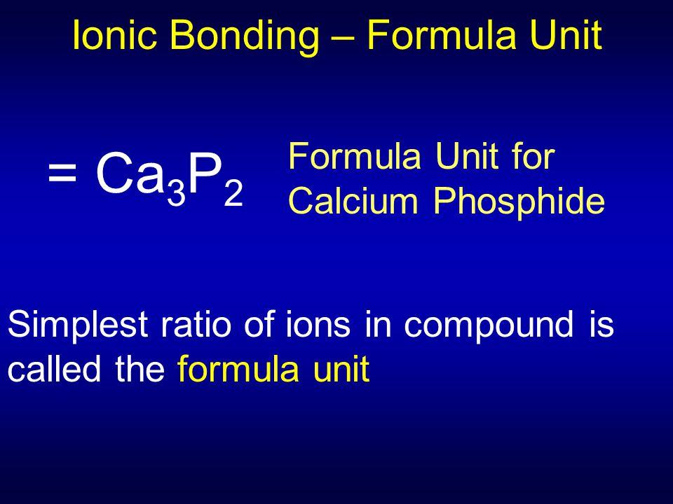 Ionic Bonding – Formula Unit = Ca 3 P 2 Formula Unit for Calcium Phosphide Simplest ratio of ions in compound is called the formula unit