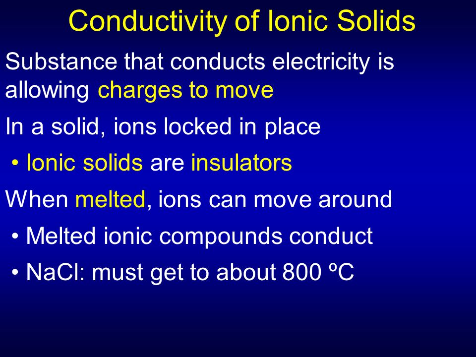 Conductivity of Ionic Solids Substance that conducts electricity is allowing charges to move In a solid, ions locked in place Ionic solids are insulat