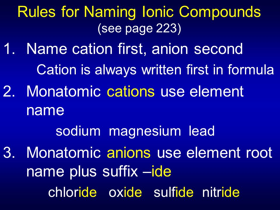 Rules for Naming Ionic Compounds (see page 223) 1. Name cation first, anion second Cation is always written first in formula 2.Monatomic cations use e
