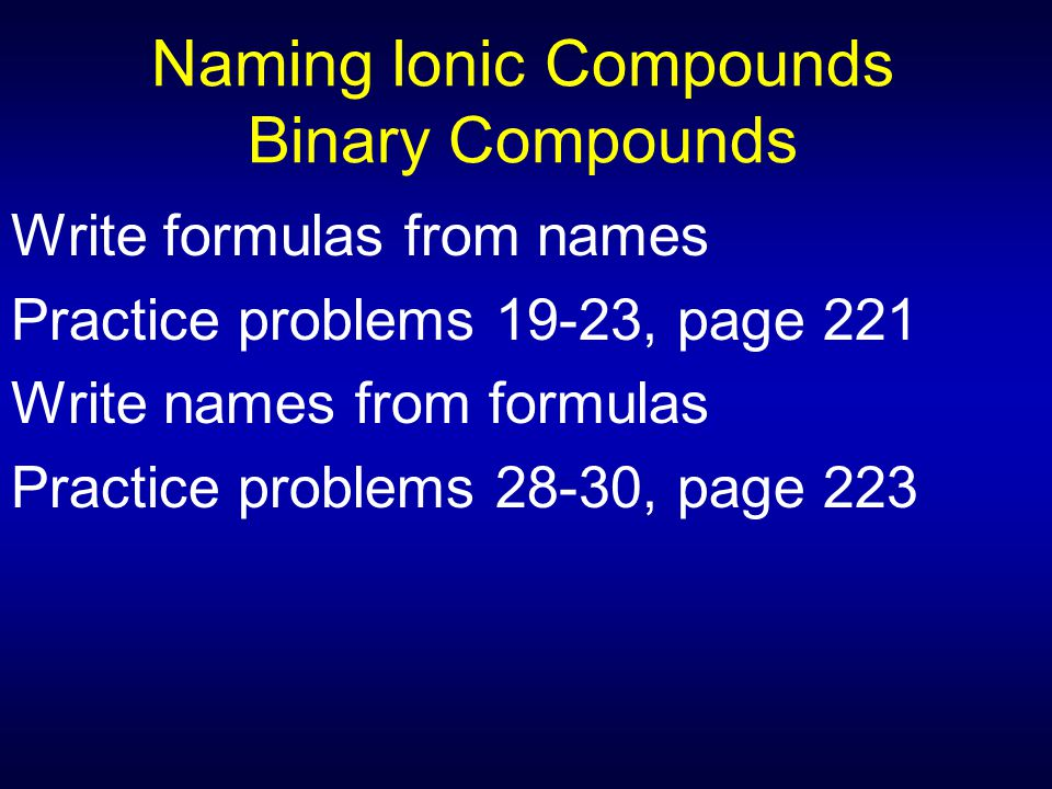 Naming Ionic Compounds Binary Compounds Write formulas from names Practice problems 19-23, page 221 Write names from formulas Practice problems 28-30,