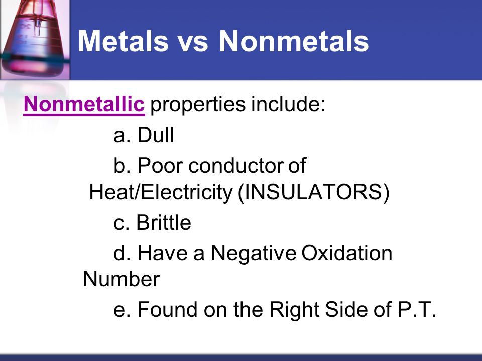 Metals vs Nonmetals Nonmetallic properties include: a. Dull b. Poor conductor of Heat/Electricity (INSULATORS) c. Brittle d. Have a Negative Oxidation