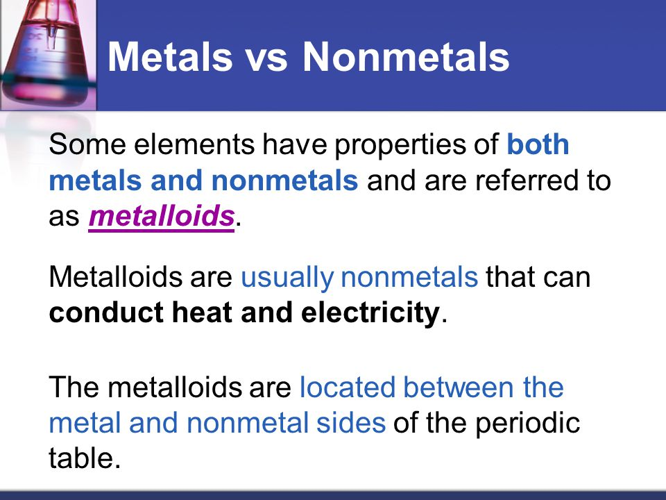Metals vs Nonmetals Some elements have properties of both metals and nonmetals and are referred to as metalloids. Metalloids are usually nonmetals tha