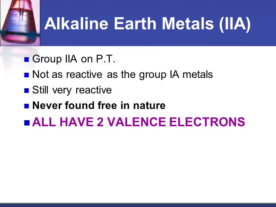 Alkaline Earth Metals (IIA) Group IIA on P.T. Not as reactive as the group IA metals Still very reactive Never found free in nature ALL HAVE 2 VALENCE