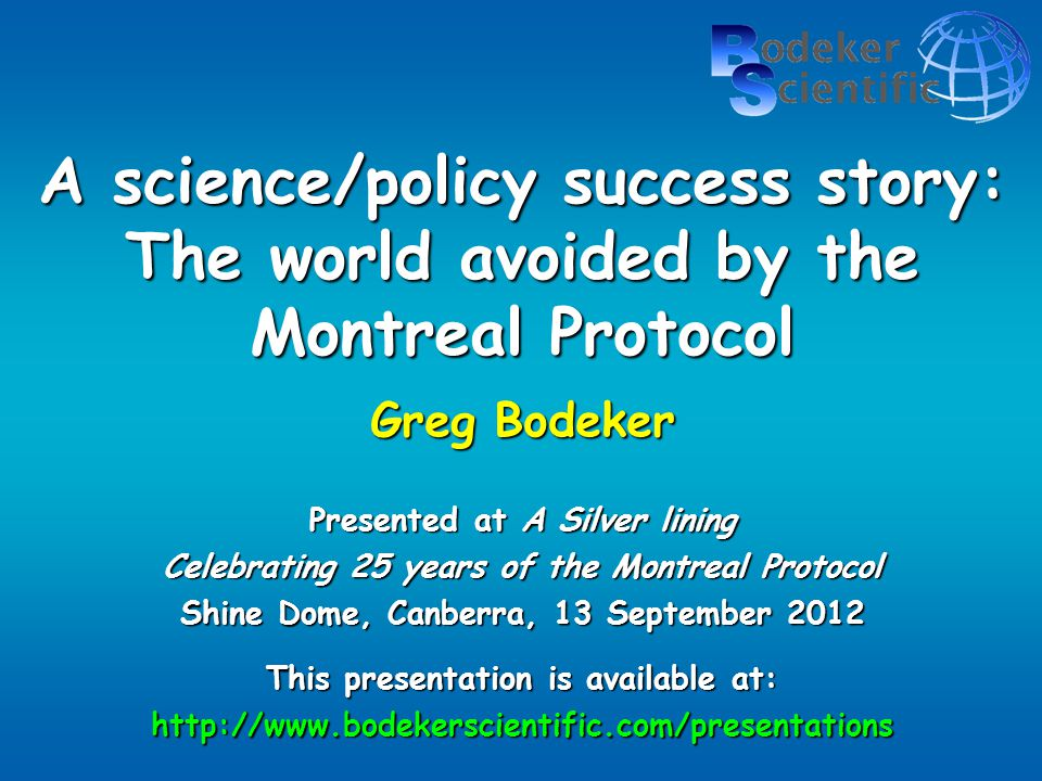 A science/policy success story: The world avoided by the Montreal Protocol Greg Bodeker Presented at A Silver lining Celebrating 25 years of the Montreal Protocol Shine Dome, Canberra, 13 September 2012 This presentation is available at: http://www.bodekerscientific.com/presentations