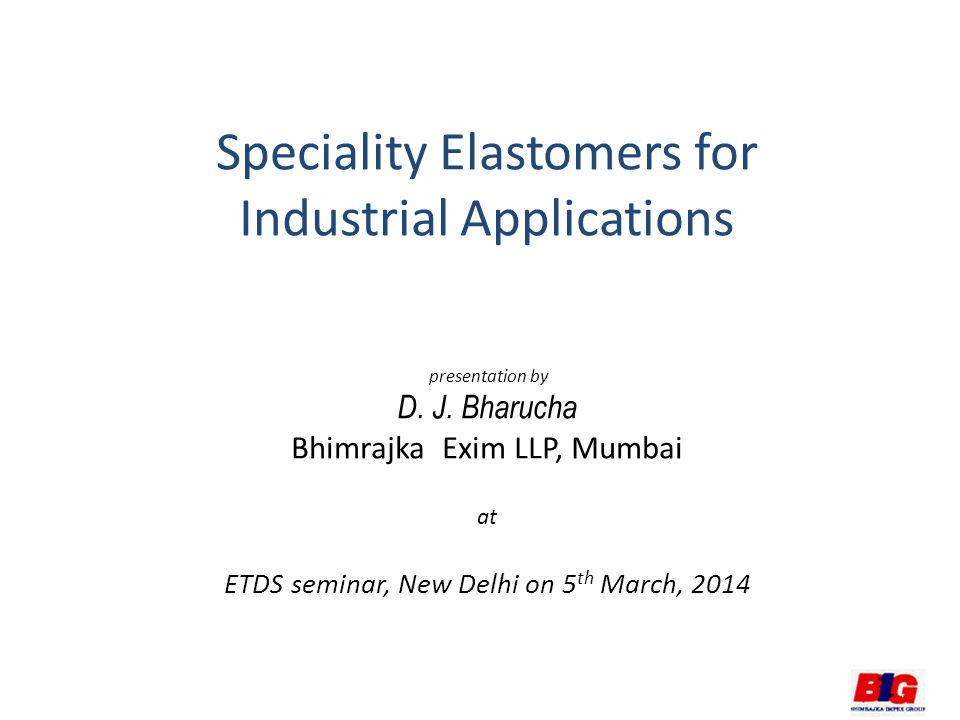 Speciality Elastomers for Industrial Applications presentation by D. J. Bharucha Bhimrajka Exim LLP, Mumbai at ETDS seminar, New Delhi on 5 th March,