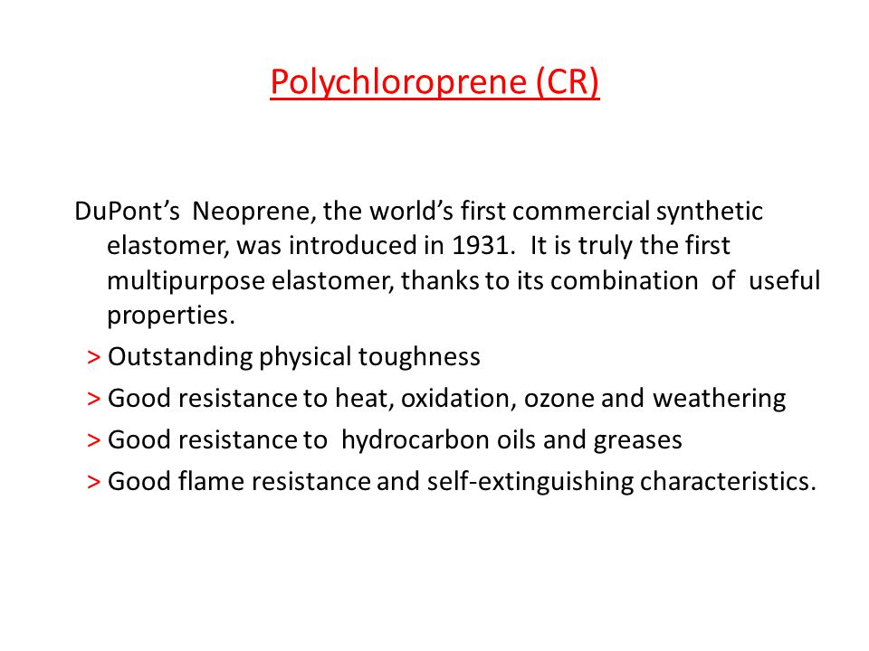 Polychloroprene (CR) DuPont's Neoprene, the world's first commercial synthetic elastomer, was introduced in 1931. It is truly the first multipurpose e