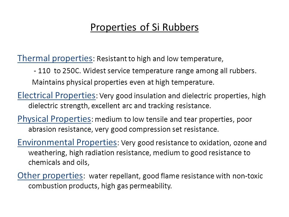 Properties of Si Rubbers Thermal properties : Resistant to high and low temperature, - 110 to 250C. Widest service temperature range among all rubbers