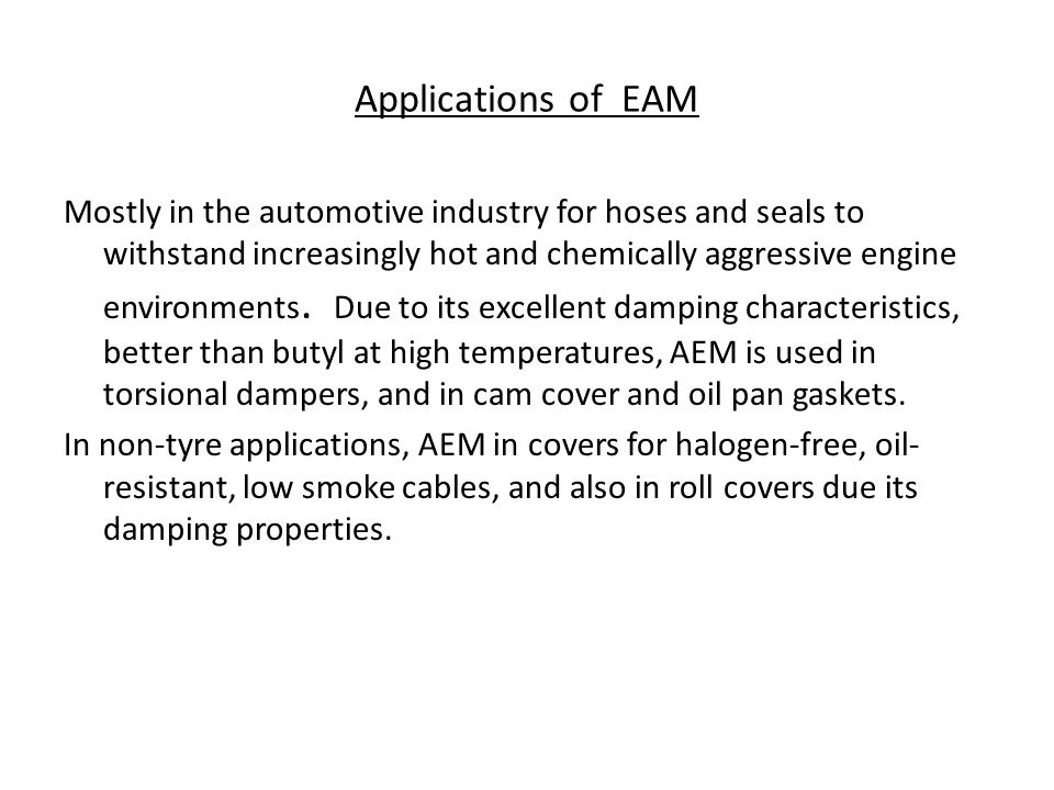 Applications of EAM Mostly in the automotive industry for hoses and seals to withstand increasingly hot and chemically aggressive engine environments.