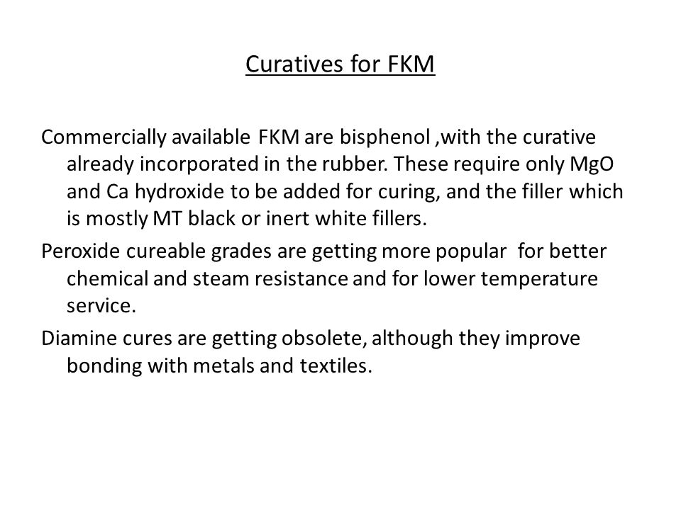 Curatives for FKM Commercially available FKM are bisphenol,with the curative already incorporated in the rubber. These require only MgO and Ca hydroxi
