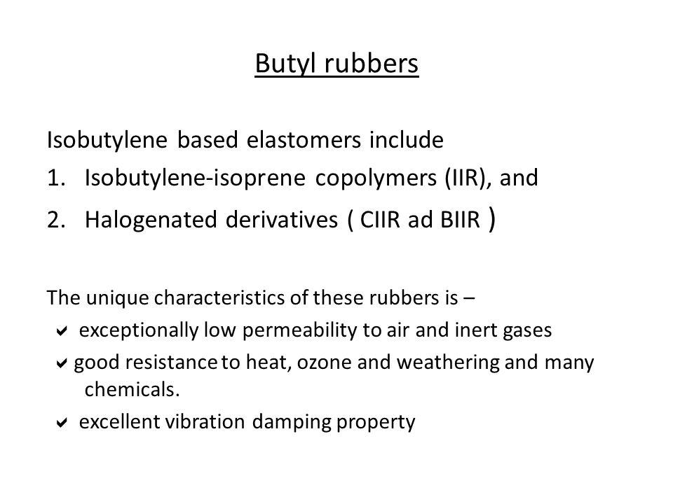 Butyl rubbers Isobutylene based elastomers include 1.Isobutylene-isoprene copolymers (IIR), and 2.Halogenated derivatives ( CIIR ad BIIR ) The unique