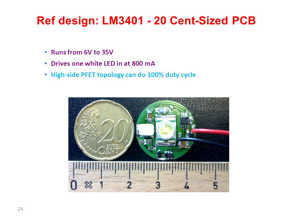 24 Runs from 6V to 35V Drives one white LED in at 800 mA High-side PFET topology can do 100% duty cycle Ref design: LM3401 - 20 Cent-Sized PCB