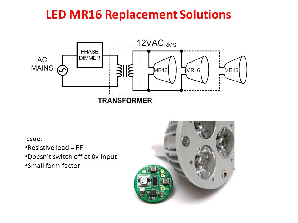 AC Transformer for MR16 Reference Designs Issue: Resistive load = PF Doesn't switch off at 0v input Small form factor LED MR16 Replacement Solutions