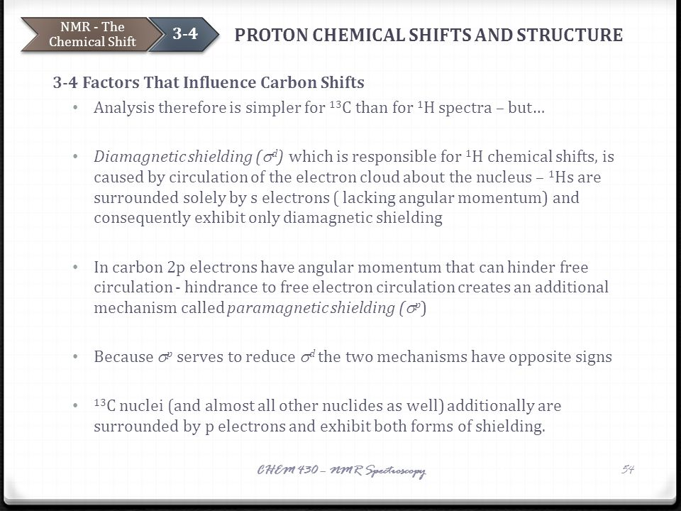 PROTON CHEMICAL SHIFTS AND STRUCTURE 3-4 Factors That Influence Carbon Shifts Analysis therefore is simpler for 13 C than for 1 H spectra – but… Diama