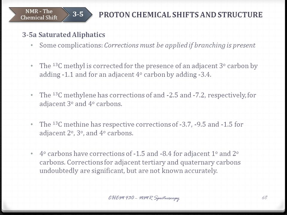 PROTON CHEMICAL SHIFTS AND STRUCTURE 3-5a Saturated Aliphatics Some complications: Corrections must be applied if branching is present The 13 C methyl