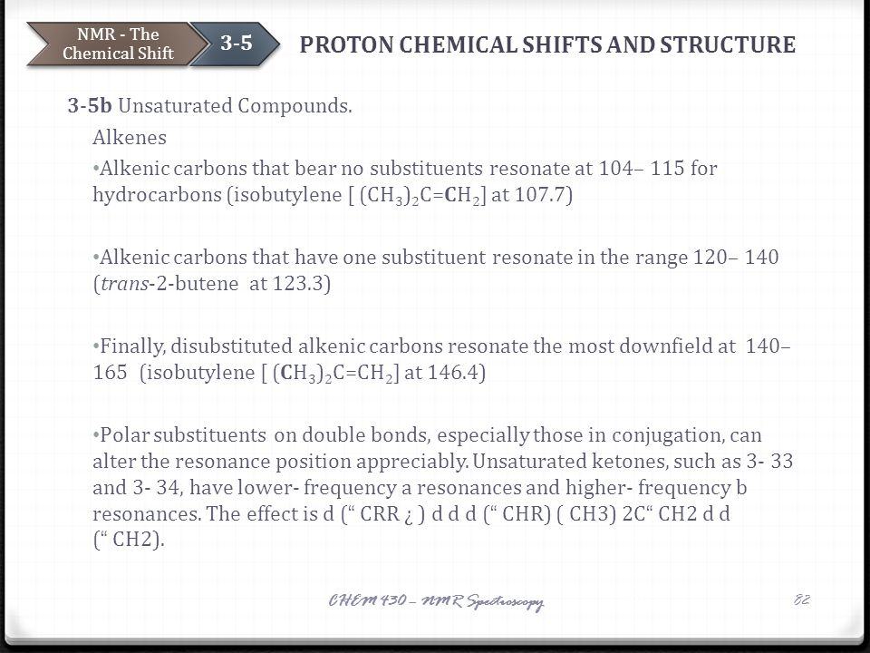 PROTON CHEMICAL SHIFTS AND STRUCTURE 3-5b Unsaturated Compounds. Alkenes Alkenic carbons that bear no substituents resonate at 104– 115 for hydrocarbo