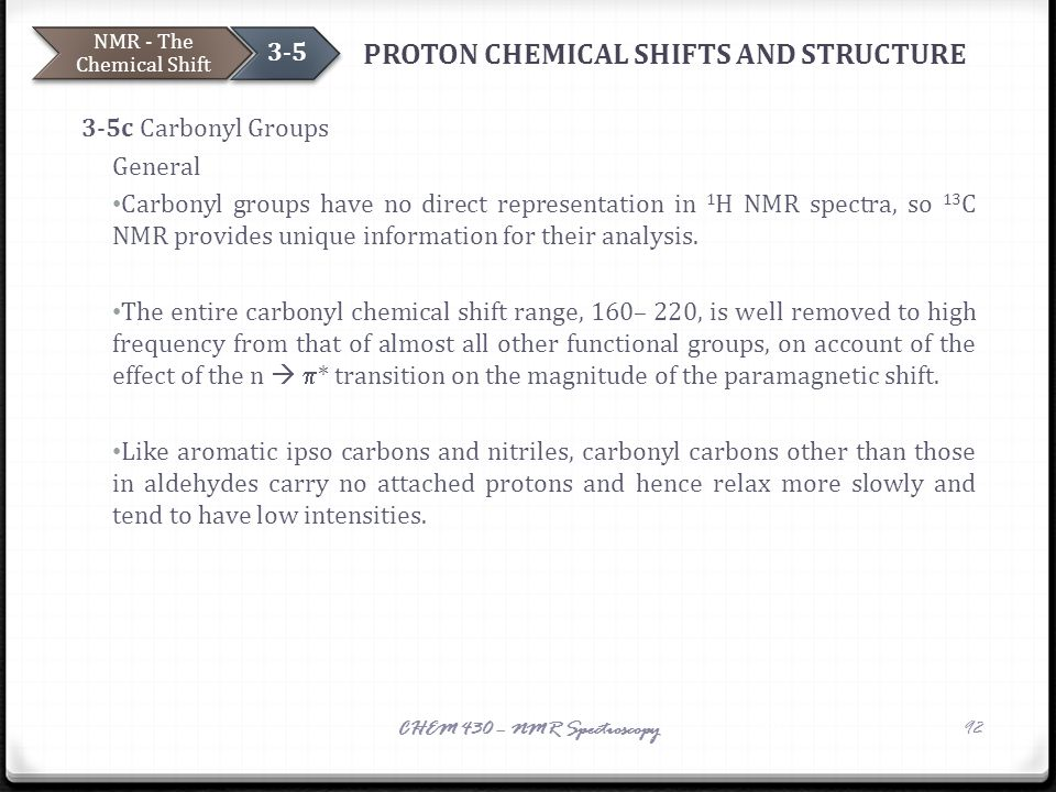 PROTON CHEMICAL SHIFTS AND STRUCTURE 3-5c Carbonyl Groups General Carbonyl groups have no direct representation in 1 H NMR spectra, so 13 C NMR provid